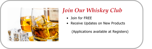 Join Our Whiskey Club •	Join for FREE •	Receive Updates on New Products          (Applications available at Registers)